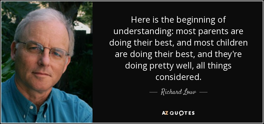 Here is the beginning of understanding: most parents are doing their best, and most children are doing their best, and they're doing pretty well, all things considered. - Richard Louv