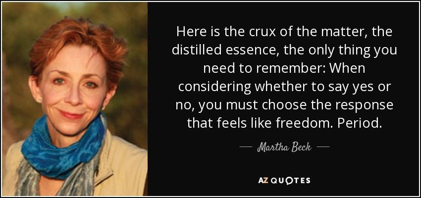 Here is the crux of the matter, the distilled essence, the only thing you need to remember: When considering whether to say yes or no, you must choose the response that feels like freedom. Period. - Martha Beck