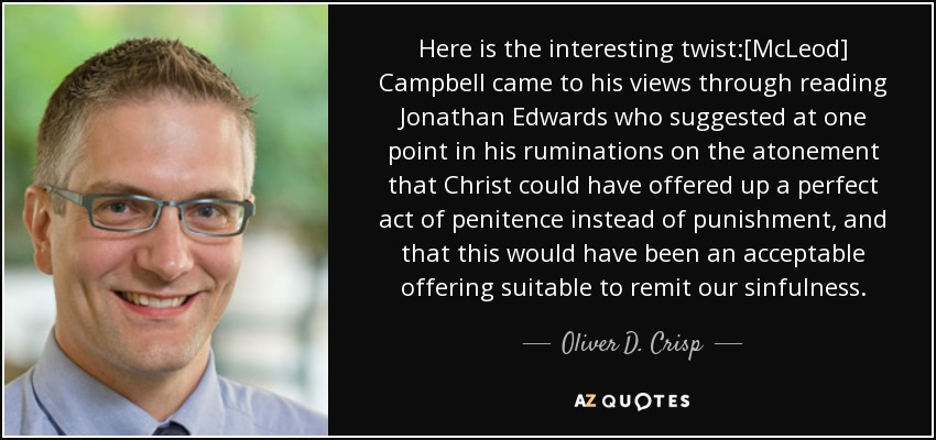Here is the interesting twist:[McLeod] Campbell came to his views through reading Jonathan Edwards who suggested at one point in his ruminations on the atonement that Christ could have offered up a perfect act of penitence instead of punishment, and that this would have been an acceptable offering suitable to remit our sinfulness. - Oliver D. Crisp