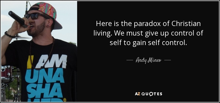 Here is the paradox of Christian living. We must give up control of self to gain self control. - Andy Mineo