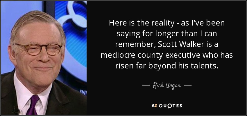 Here is the reality - as I've been saying for longer than I can remember, Scott Walker is a mediocre county executive who has risen far beyond his talents. - Rick Ungar