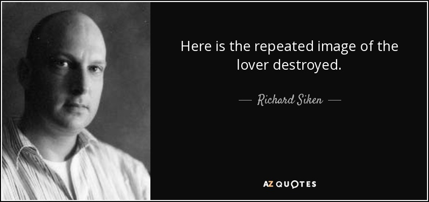 Here is the repeated image of the lover destroyed. - Richard Siken