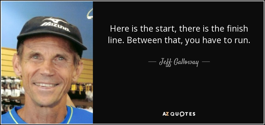 Here is the start, there is the finish line. Between that, you have to run. - Jeff Galloway