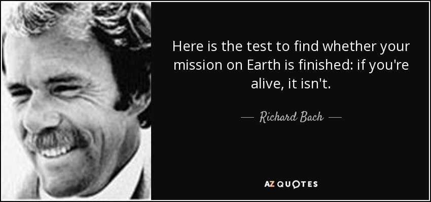 Here is the test to find whether your mission on Earth is finished: if you're alive, it isn't. - Richard Bach