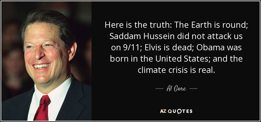Here is the truth: The Earth is round; Saddam Hussein did not attack us on 9/11; Elvis is dead; Obama was born in the United States; and the climate crisis is real. - Al Gore