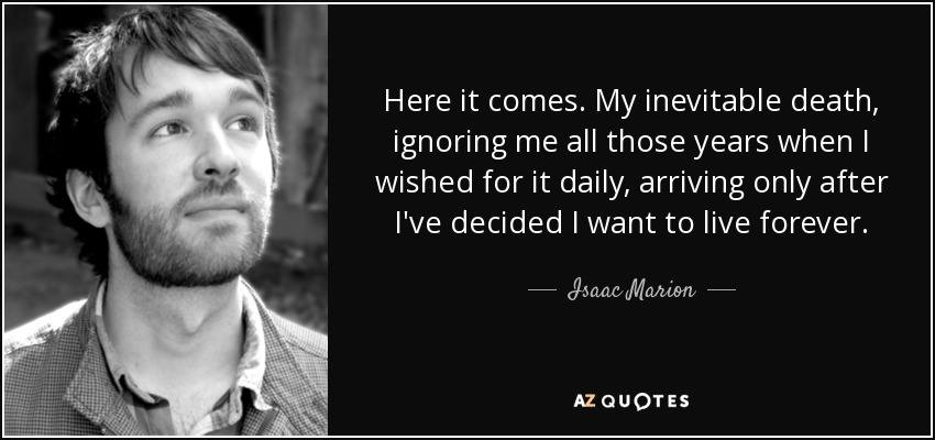 Here it comes. My inevitable death, ignoring me all those years when I wished for it daily, arriving only after I've decided I want to live forever. - Isaac Marion