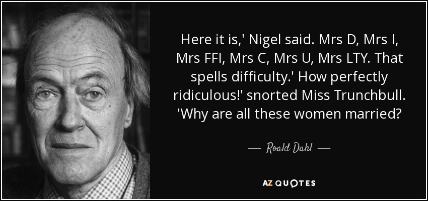 Here it is,' Nigel said. Mrs D, Mrs I, Mrs FFI, Mrs C, Mrs U, Mrs LTY. That spells difficulty.' How perfectly ridiculous!' snorted Miss Trunchbull. 'Why are all these women married? - Roald Dahl