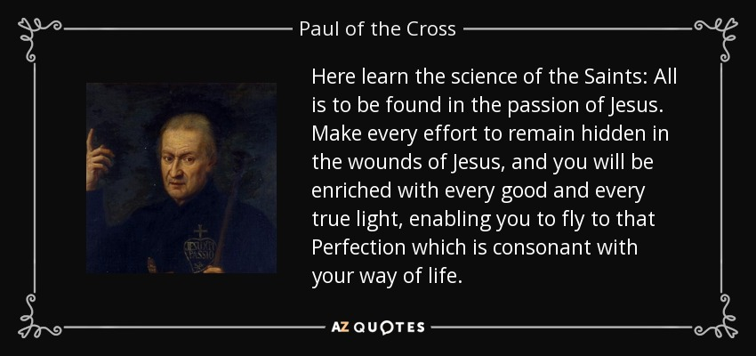Here learn the science of the Saints: All is to be found in the passion of Jesus. Make every effort to remain hidden in the wounds of Jesus, and you will be enriched with every good and every true light, enabling you to fly to that Perfection which is consonant with your way of life. - Paul of the Cross