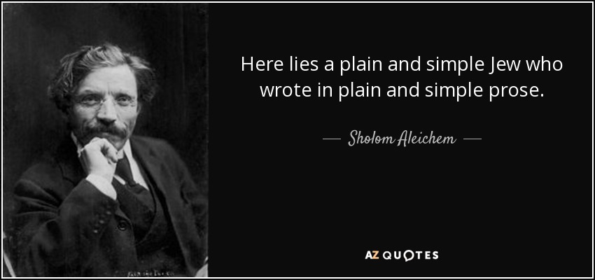 Here lies a plain and simple Jew who wrote in plain and simple prose. - Sholom Aleichem