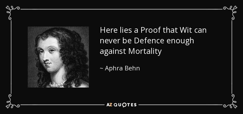 Here lies a Proof that Wit can never be Defence enough against Mortality - Aphra Behn