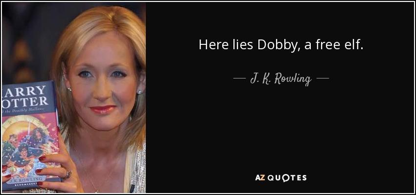 Here lies Dobby, a free elf. - J. K. Rowling