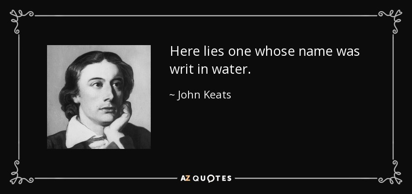 Here lies one whose name was writ in water. - John Keats