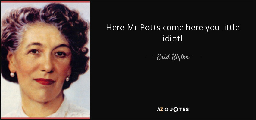 Here Mr Potts come here you little idiot! - Enid Blyton