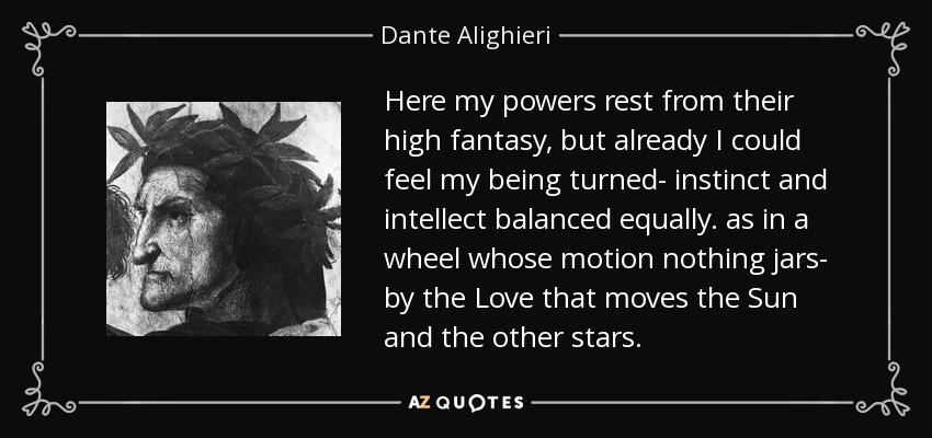 Here my powers rest from their high fantasy, but already I could feel my being turned- instinct and intellect balanced equally. as in a wheel whose motion nothing jars- by the Love that moves the Sun and the other stars. - Dante Alighieri