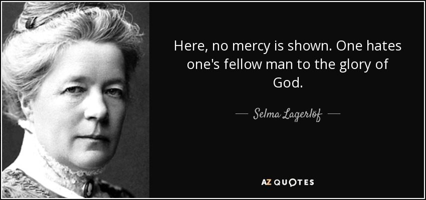 Here, no mercy is shown. One hates one's fellow man to the glory of God. - Selma Lagerlöf