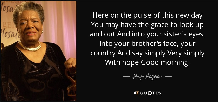 Here on the pulse of this new day You may have the grace to look up and out And into your sister's eyes, Into your brother's face, your country And say simply Very simply With hope Good morning. - Maya Angelou