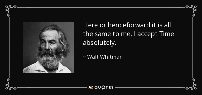 Here or henceforward it is all the same to me, I accept Time absolutely. - Walt Whitman