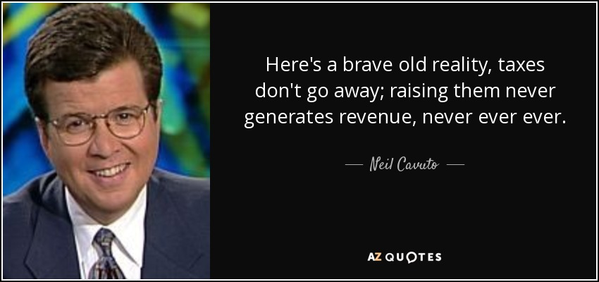 Here's a brave old reality, taxes don't go away; raising them never generates revenue, never ever ever. - Neil Cavuto
