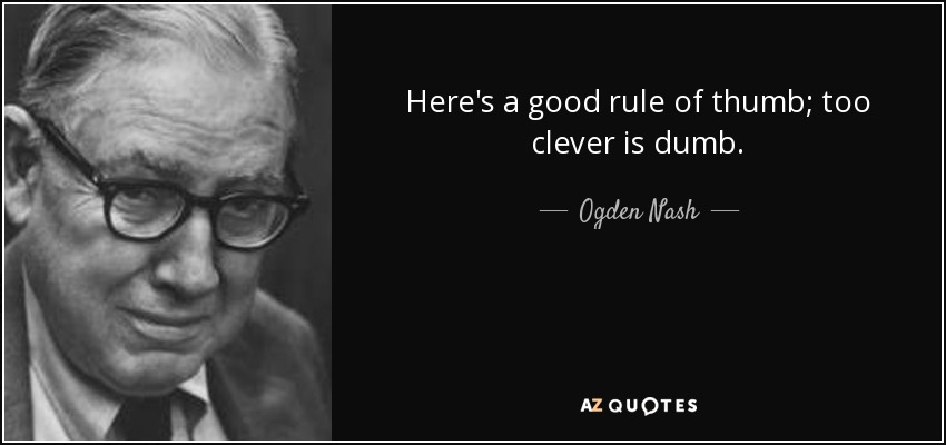 Here's a good rule of thumb; too clever is dumb. - Ogden Nash
