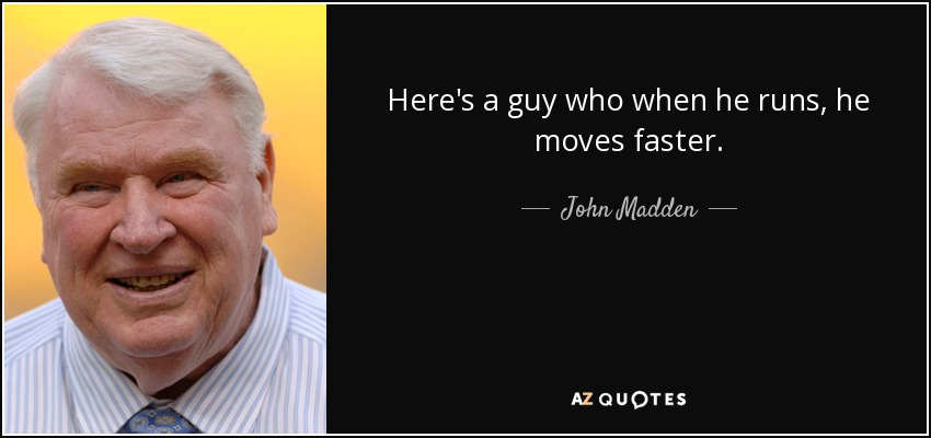 Here's a guy who when he runs, he moves faster. - John Madden