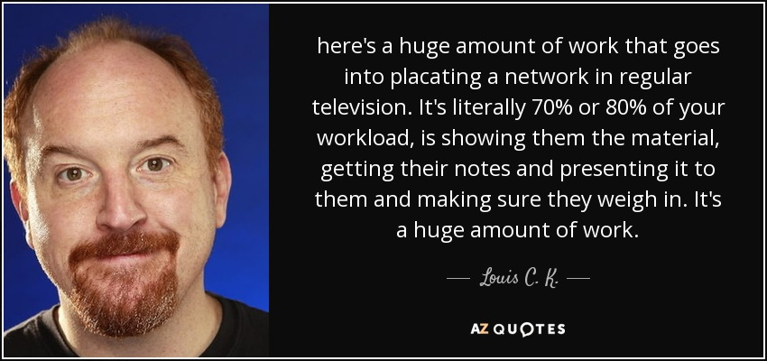 here's a huge amount of work that goes into placating a network in regular television. It's literally 70% or 80% of your workload, is showing them the material, getting their notes and presenting it to them and making sure they weigh in. It's a huge amount of work. - Louis C. K.