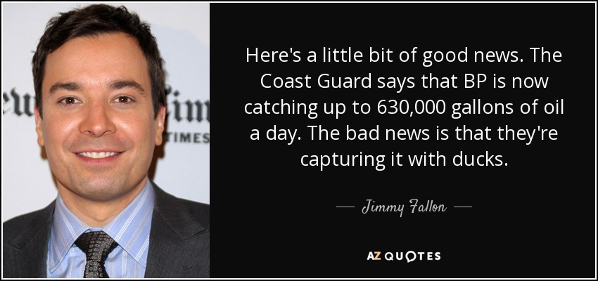 Here's a little bit of good news. The Coast Guard says that BP is now catching up to 630,000 gallons of oil a day. The bad news is that they're capturing it with ducks. - Jimmy Fallon