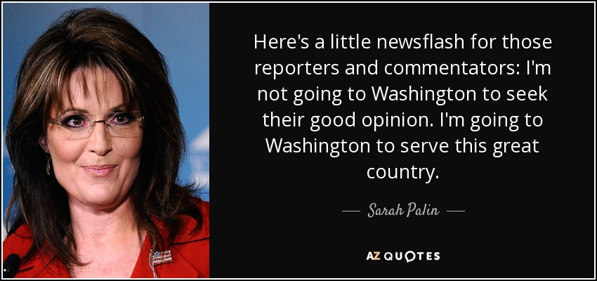 Here's a little newsflash for those reporters and commentators: I'm not going to Washington to seek their good opinion. I'm going to Washington to serve this great country. - Sarah Palin