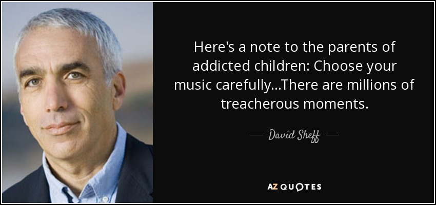 Here's a note to the parents of addicted children: Choose your music carefully...There are millions of treacherous moments. - David Sheff