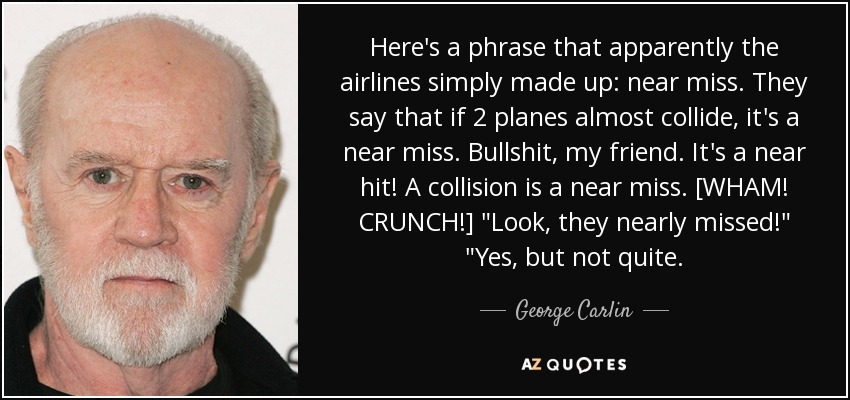 Here's a phrase that apparently the airlines simply made up: near miss. They say that if 2 planes almost collide, it's a near miss. Bullshit, my friend. It's a near hit! A collision is a near miss. [WHAM! CRUNCH!]