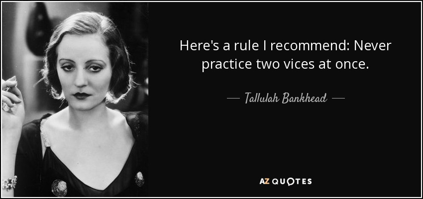 Here's a rule I recommend: Never practice two vices at once. - Tallulah Bankhead