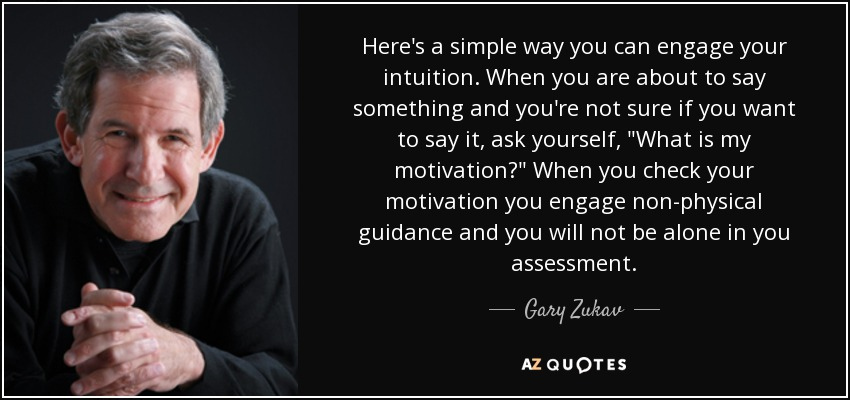 Here's a simple way you can engage your intuition. When you are about to say something and you're not sure if you want to say it, ask yourself,
