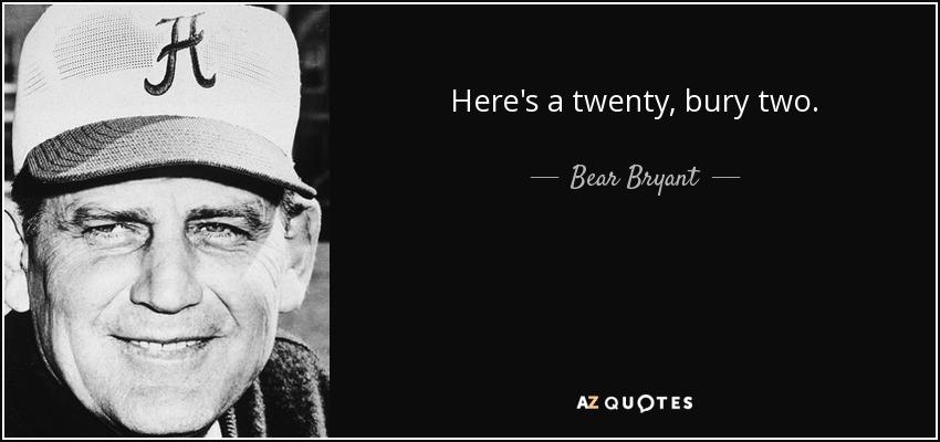 Here's a twenty, bury two. - Bear Bryant