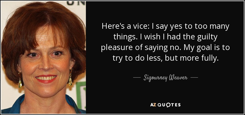 Here's a vice: I say yes to too many things. I wish I had the guilty pleasure of saying no. My goal is to try to do less, but more fully. - Sigourney Weaver
