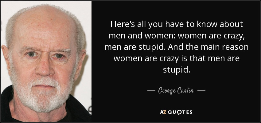 Here's all you have to know about men and women: women are crazy, men are stupid. And the main reason women are crazy is that men are stupid. - George Carlin