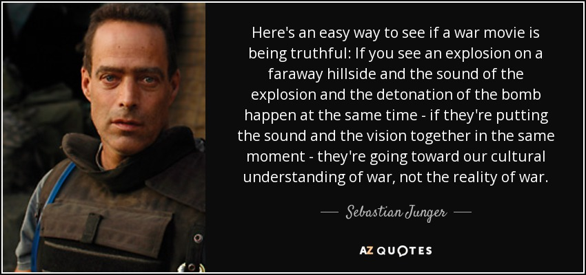 Here's an easy way to see if a war movie is being truthful: If you see an explosion on a faraway hillside and the sound of the explosion and the detonation of the bomb happen at the same time - if they're putting the sound and the vision together in the same moment - they're going toward our cultural understanding of war, not the reality of war. - Sebastian Junger