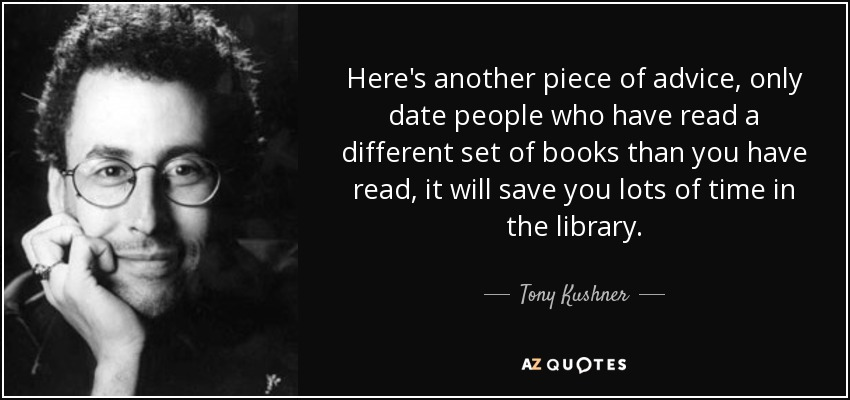 Here's another piece of advice, only date people who have read a different set of books than you have read, it will save you lots of time in the library. - Tony Kushner