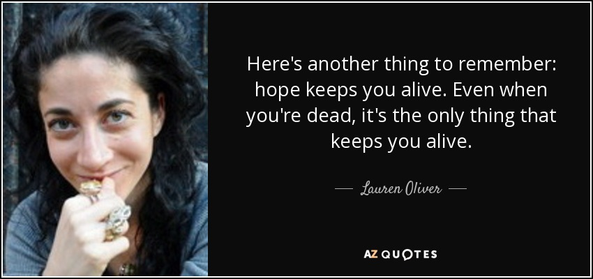 Here's another thing to remember: hope keeps you alive. Even when you're dead, it's the only thing that keeps you alive. - Lauren Oliver