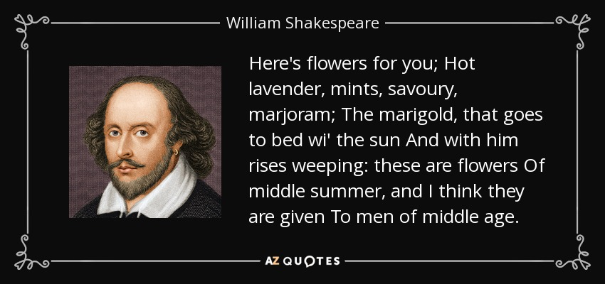 Here's flowers for you; Hot lavender, mints, savoury, marjoram; The marigold, that goes to bed wi' the sun And with him rises weeping: these are flowers Of middle summer, and I think they are given To men of middle age. - William Shakespeare