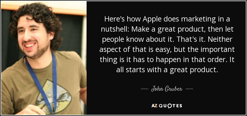 Here's how Apple does marketing in a nutshell: Make a great product, then let people know about it. That's it. Neither aspect of that is easy, but the important thing is it has to happen in that order. It all starts with a great product. - John Gruber
