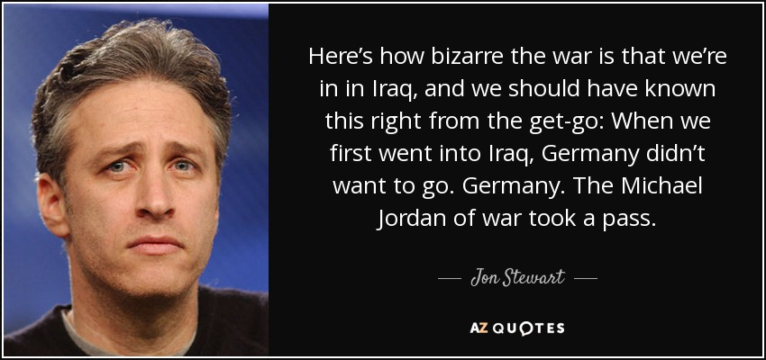 Here's how bizarre the war is that we're in in Iraq, and we should have known this right from the get-go: When we first went into Iraq, Germany didn't want to go. Germany. The Michael Jordan of war took a pass. - Jon Stewart