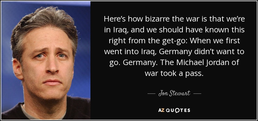 Here's how bizarre the war is that we're in Iraq, and we should have known this right from the get-go: When we first went into Iraq, Germany didn't want to go. Germany. The Michael Jordan of war took a pass. - Jon Stewart