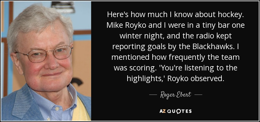 Here's how much I know about hockey. Mike Royko and I were in a tiny bar one winter night, and the radio kept reporting goals by the Blackhawks. I mentioned how frequently the team was scoring. 'You're listening to the highlights,' Royko observed. - Roger Ebert
