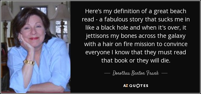 Here's my definition of a great beach read - a fabulous story that sucks me in like a black hole and when it's over, it jettisons my bones across the galaxy with a hair on fire mission to convince everyone I know that they must read that book or they will die. - Dorothea Benton Frank