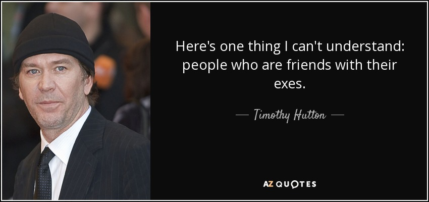 Here's one thing I can't understand: people who are friends with their exes. - Timothy Hutton