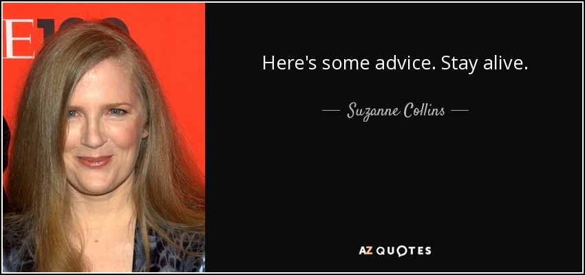 Here's some advice. Stay alive. - Suzanne Collins