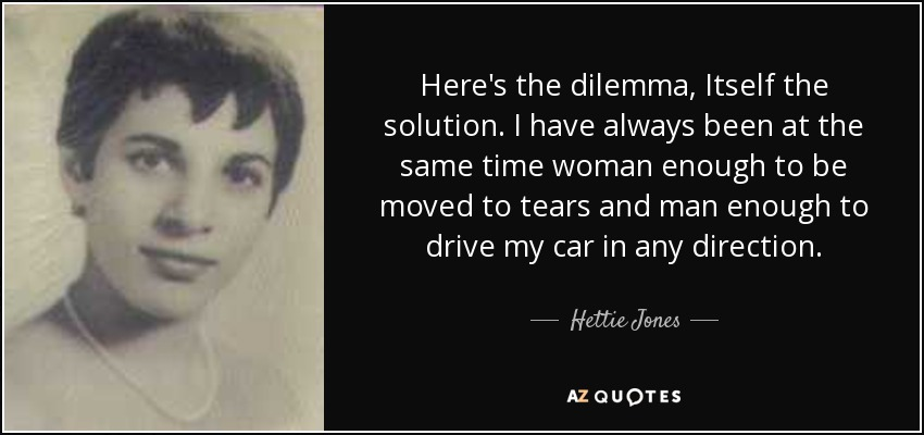 Here's the dilemma, Itself the solution. I have always been at the same time woman enough to be moved to tears and man enough to drive my car in any direction. - Hettie Jones