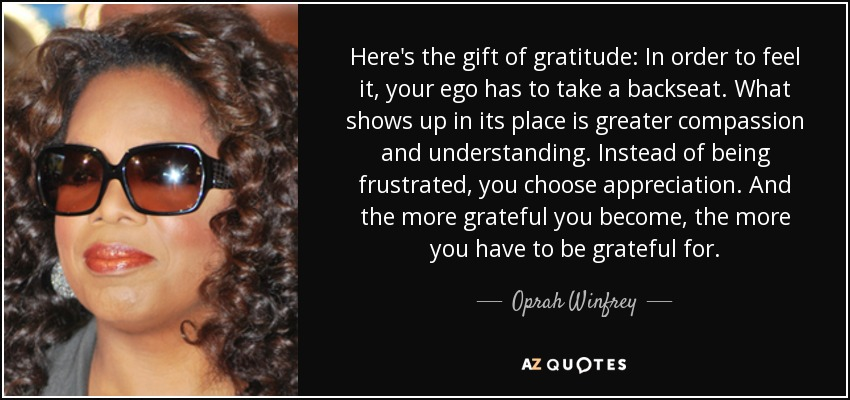 Here's the gift of gratitude: In order to feel it, your ego has to take a backseat. What shows up in its place is greater compassion and understanding. Instead of being frustrated, you choose appreciation. And the more grateful you become, the more you have to be grateful for. - Oprah Winfrey