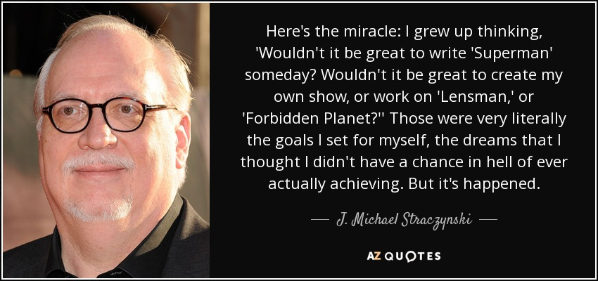 Here's the miracle: I grew up thinking, 'Wouldn't it be great to write 'Superman' someday? Wouldn't it be great to create my own show, or work on 'Lensman,' or 'Forbidden Planet?'' Those were very literally the goals I set for myself, the dreams that I thought I didn't have a chance in hell of ever actually achieving. But it's happened. - J. Michael Straczynski