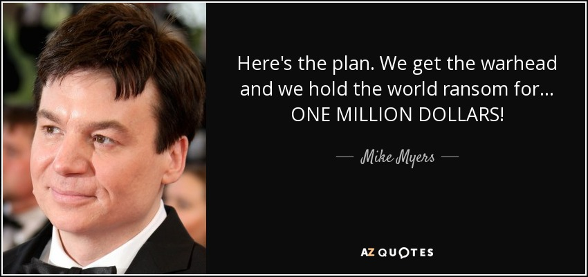 Here's the plan. We get the warhead and we hold the world ransom for... ONE MILLION DOLLARS! - Mike Myers