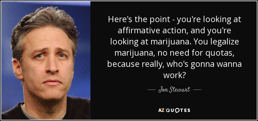 Here's the point - you're looking at affirmative action, and you're looking at marijuana. You legalize marijuana, no need for quotas, because really, who's gonna wanna work? - Jon Stewart